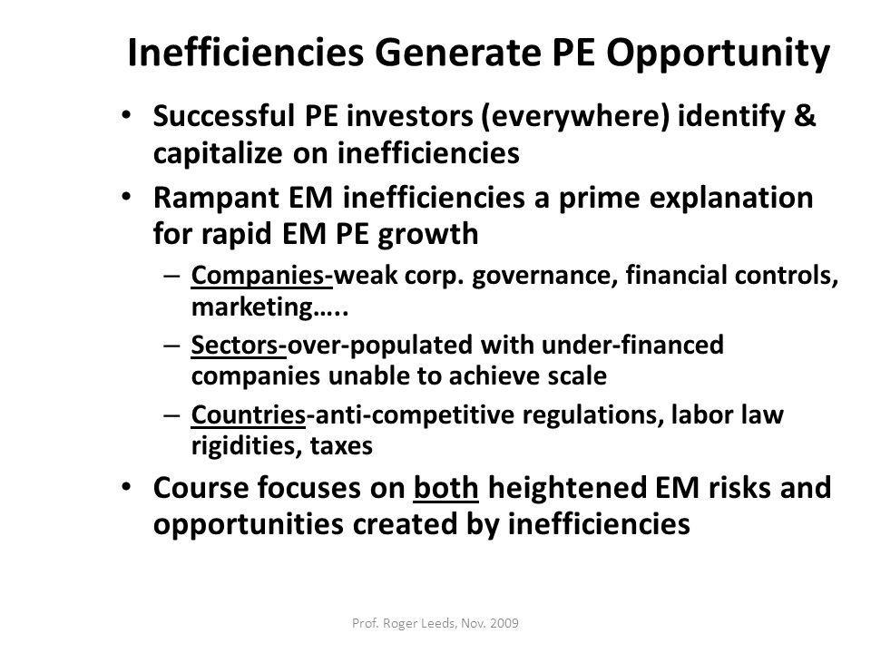 Inefficiencies Generate PE Opportunity Successful PE investors (everywhere) identify & capitalize on inefficiencies Rampant EM inefficiencies a prime explanation for rapid EM PE growth – Companies-weak corp.
