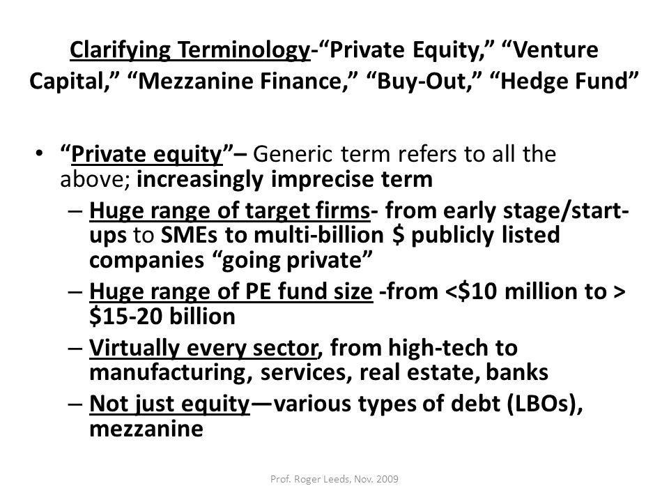 Clarifying Terminology- Private Equity, Venture Capital, Mezzanine Finance, Buy-Out, Hedge Fund Private equity – Generic term refers to all the above; increasingly imprecise term – Huge range of target firms- from early stage/start- ups to SMEs to multi-billion $ publicly listed companies going private – Huge range of PE fund size -from $15-20 billion – Virtually every sector, from high-tech to manufacturing, services, real estate, banks – Not just equity—various types of debt (LBOs), mezzanine Prof.
