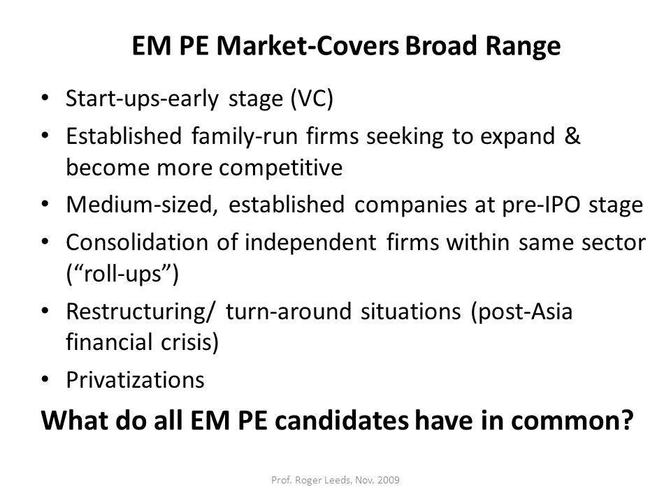 EM PE Market-Covers Broad Range Start-ups-early stage (VC) Established family-run firms seeking to expand & become more competitive Medium-sized, established companies at pre-IPO stage Consolidation of independent firms within same sector ( roll-ups ) Restructuring/ turn-around situations (post-Asia financial crisis) Privatizations What do all EM PE candidates have in common.