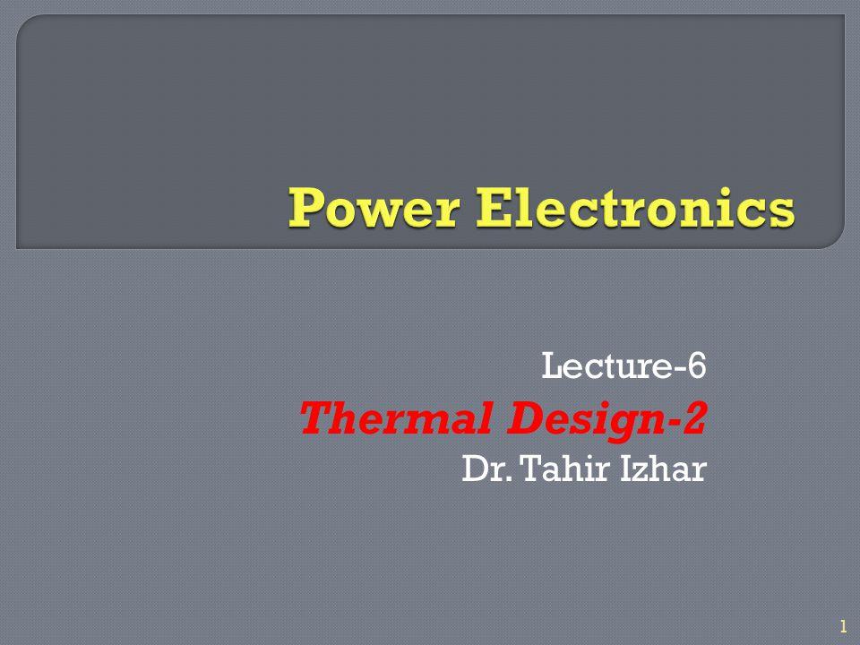 Lecture-6 Thermal Design-2 Dr. Tahir Izhar 1