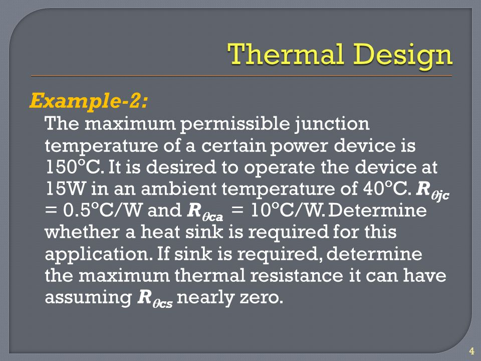 Example-2: The maximum permissible junction temperature of a certain power device is 150 o C. It is desired to operate the device at 15W in an ambient