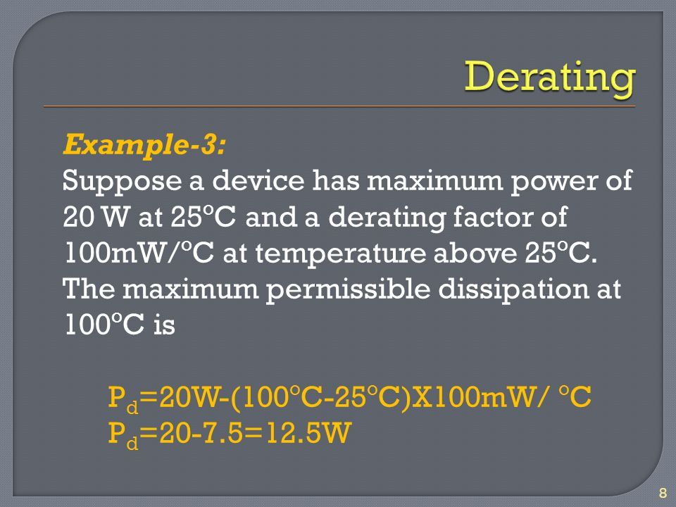 Example-3: Suppose a device has maximum power of 20 W at 25 o C and a derating factor of 100mW/ o C at temperature above 25 o C. The maximum permissib