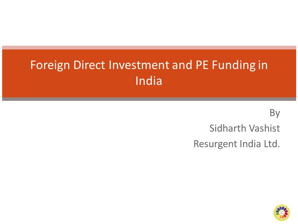 By Sidharth Vashist Resurgent India Ltd. Foreign Direct Investment and PE Funding in India