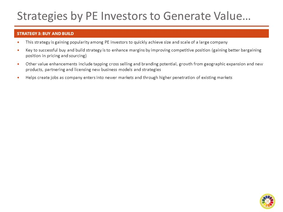 Strategies by PE Investors to Generate Value… This strategy is gaining popularity among PE investors to quickly achieve size and scale of a large company Key to successful buy and build strategy is to enhance margins by improving competitive position (gaining better bargaining position in pricing and sourcing) Other value enhancements include tapping cross selling and branding potential, growth from geographic expansion and new products, partnering and licensing new business models and strategies Helps create jobs as company enters into newer markets and through higher penetration of existing markets STRATEGY 3: BUY AND BUILD