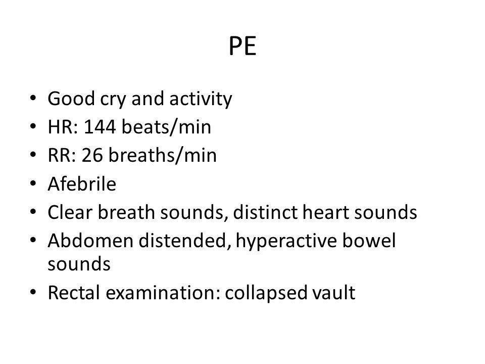 PE Good cry and activity HR: 144 beats/min RR: 26 breaths/min Afebrile Clear breath sounds, distinct heart sounds Abdomen distended, hyperactive bowel sounds Rectal examination: collapsed vault