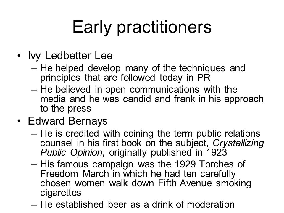 Early practitioners Ivy Ledbetter Lee –He helped develop many of the techniques and principles that are followed today in PR –He believed in open communications with the media and he was candid and frank in his approach to the press Edward Bernays –He is credited with coining the term public relations counsel in his first book on the subject, Crystallizing Public Opinion, originally published in 1923 –His famous campaign was the 1929 Torches of Freedom March in which he had ten carefully chosen women walk down Fifth Avenue smoking cigarettes –He established beer as a drink of moderation