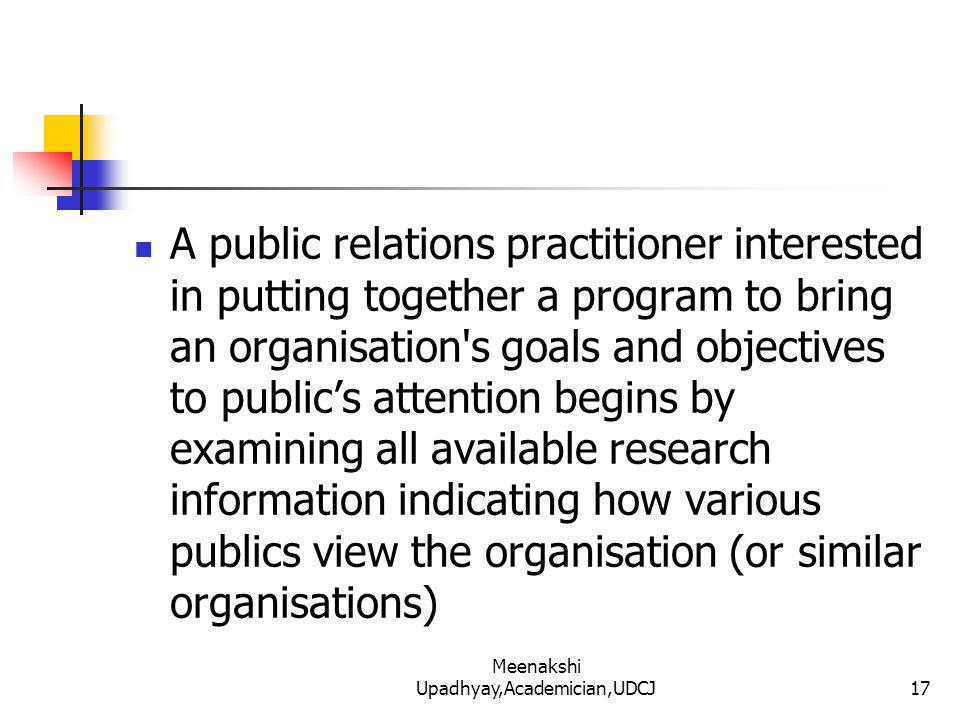 A public relations practitioner interested in putting together a program to bring an organisation s goals and objectives to public's attention begins by examining all available research information indicating how various publics view the organisation (or similar organisations) 17 Meenakshi Upadhyay,Academician,UDCJ