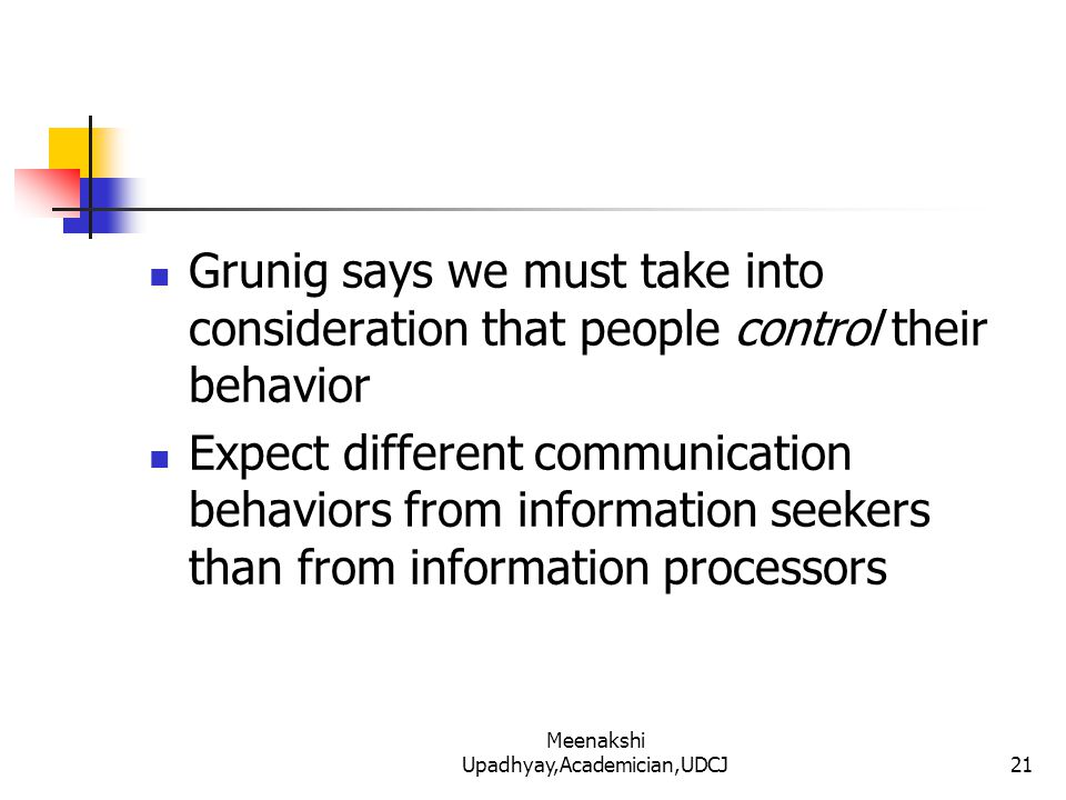 Grunig says we must take into consideration that people control their behavior Expect different communication behaviors from information seekers than from information processors 21 Meenakshi Upadhyay,Academician,UDCJ