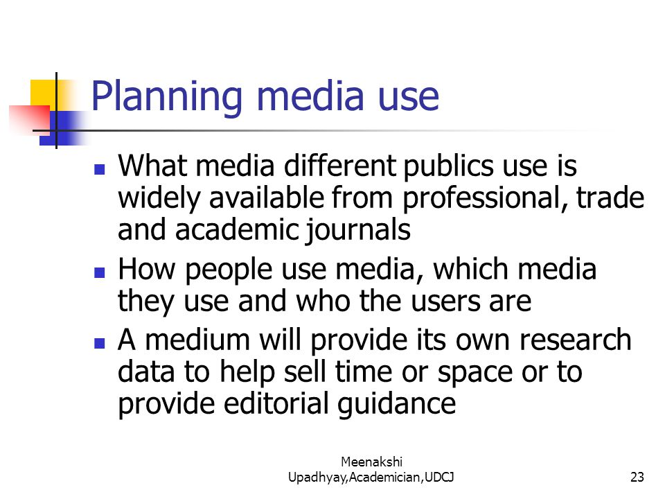 Planning media use What media different publics use is widely available from professional, trade and academic journals How people use media, which media they use and who the users are A medium will provide its own research data to help sell time or space or to provide editorial guidance 23 Meenakshi Upadhyay,Academician,UDCJ