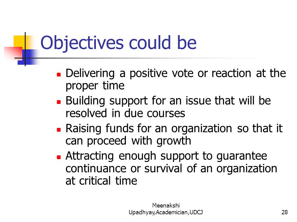 Objectives could be Delivering a positive vote or reaction at the proper time Building support for an issue that will be resolved in due courses Raising funds for an organization so that it can proceed with growth Attracting enough support to guarantee continuance or survival of an organization at critical time 28 Meenakshi Upadhyay,Academician,UDCJ