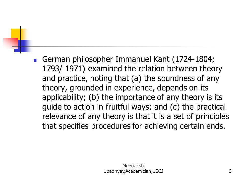 German philosopher Immanuel Kant (1724-1804; 1793/ 1971) examined the relation between theory and practice, noting that (a) the soundness of any theory, grounded in experience, depends on its applicability; (b) the importance of any theory is its guide to action in fruitful ways; and (c) the practical relevance of any theory is that it is a set of principles that specifies procedures for achieving certain ends.
