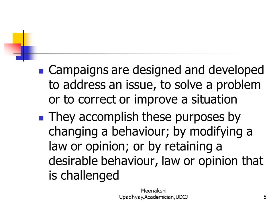 Campaigns are designed and developed to address an issue, to solve a problem or to correct or improve a situation They accomplish these purposes by changing a behaviour; by modifying a law or opinion; or by retaining a desirable behaviour, law or opinion that is challenged 5 Meenakshi Upadhyay,Academician,UDCJ