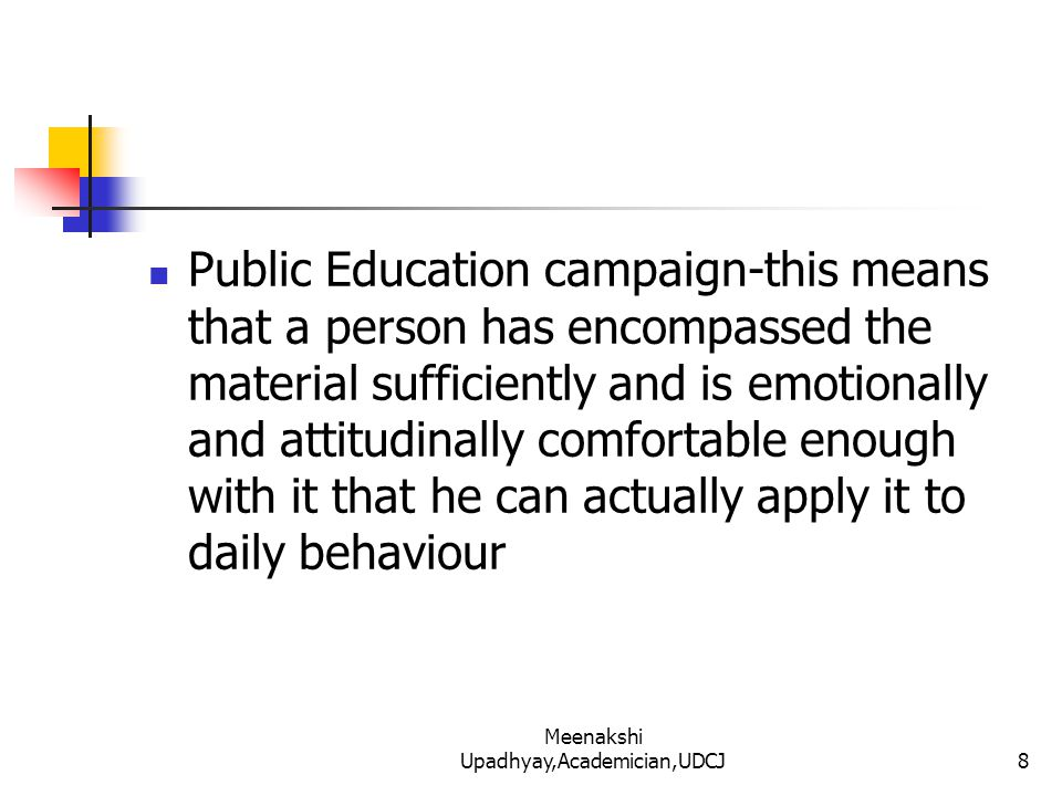 Public Education campaign-this means that a person has encompassed the material sufficiently and is emotionally and attitudinally comfortable enough with it that he can actually apply it to daily behaviour 8 Meenakshi Upadhyay,Academician,UDCJ