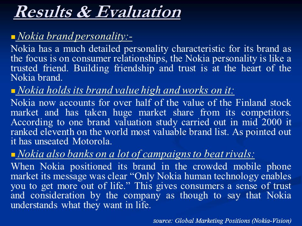Results & Evaluation Nokia brand personality:- Nokia has a much detailed personality characteristic for its brand as the focus is on consumer relationships, the Nokia personality is like a trusted friend.