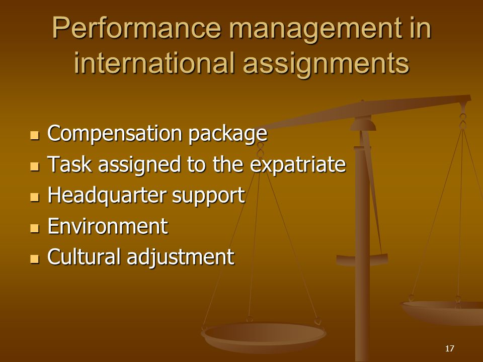 Performance management in international assignments Compensation package Compensation package Task assigned to the expatriate Task assigned to the expatriate Headquarter support Headquarter support Environment Environment Cultural adjustment Cultural adjustment 17