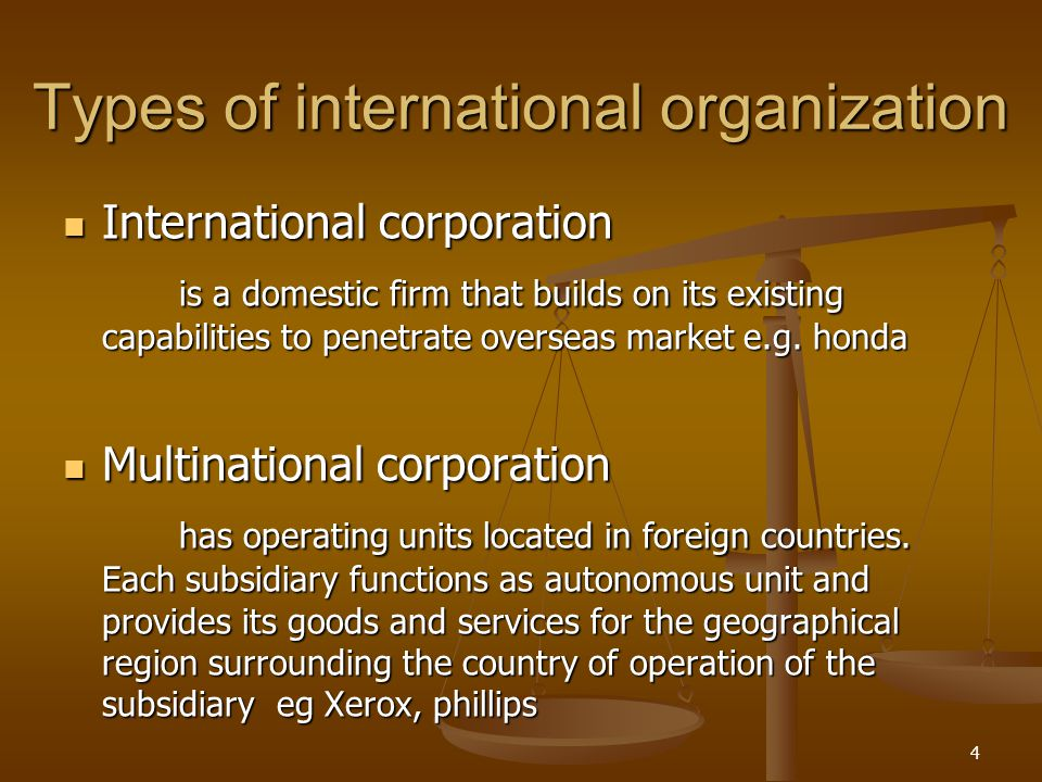 Types of international organization International corporation International corporation is a domestic firm that builds on its existing capabilities to penetrate overseas market e.g.