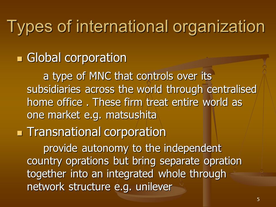 Types of international organization Global corporation Global corporation a type of MNC that controls over its subsidiaries across the world through c