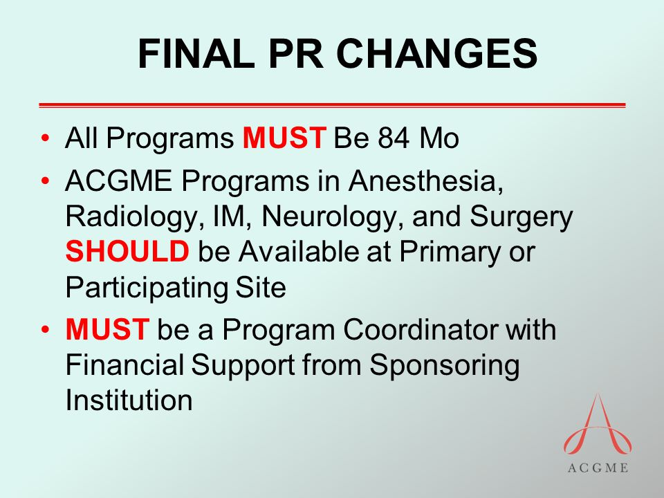 FINAL PR CHANGES All Programs MUST Be 84 Mo ACGME Programs in Anesthesia, Radiology, IM, Neurology, and Surgery SHOULD be Available at Primary or Part