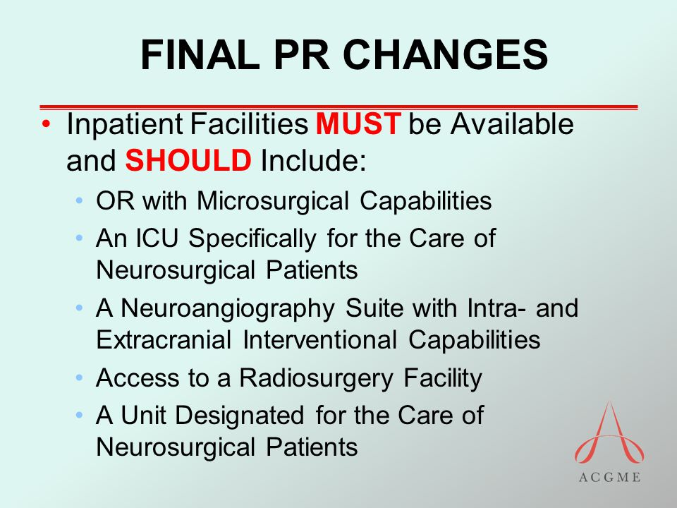 FINAL PR CHANGES Inpatient Facilities MUST be Available and SHOULD Include: OR with Microsurgical Capabilities An ICU Specifically for the Care of Neu