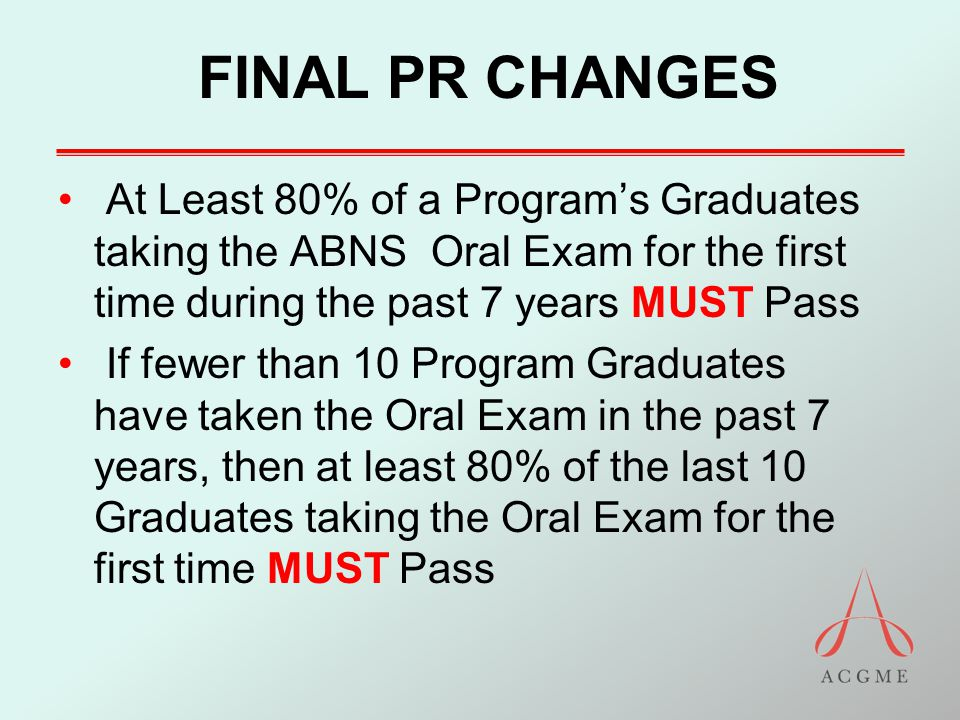 FINAL PR CHANGES At Least 80% of a Program's Graduates taking the ABNS Oral Exam for the first time during the past 7 years MUST Pass If fewer than 10 Program Graduates have taken the Oral Exam in the past 7 years, then at least 80% of the last 10 Graduates taking the Oral Exam for the first time MUST Pass