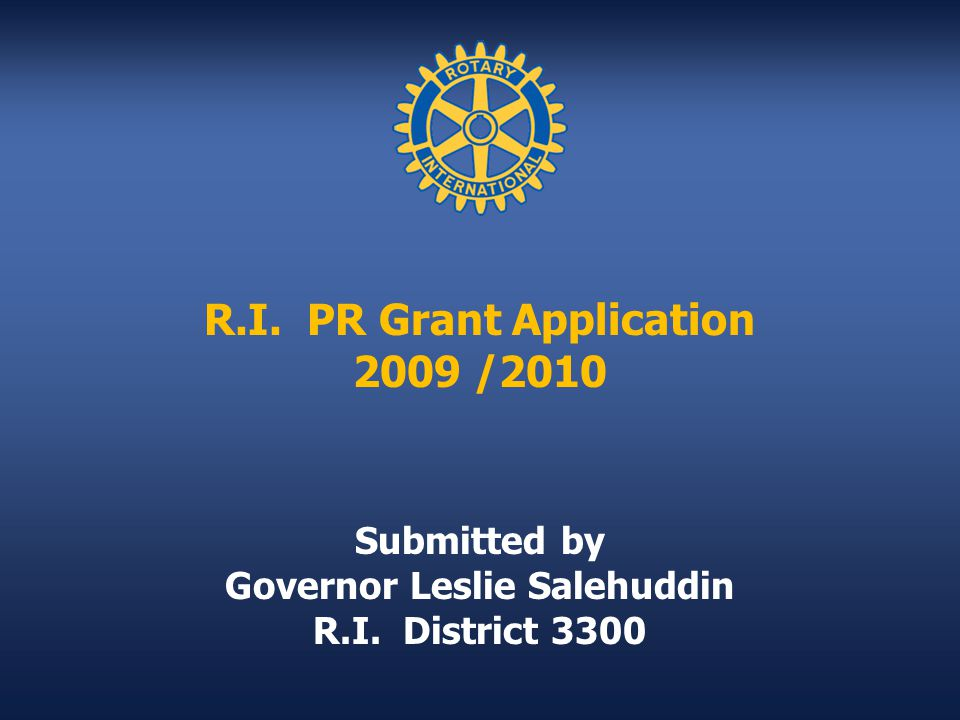R.I. PR Grant Application 2009 /2010 Submitted by Governor Leslie Salehuddin R.I. District 3300