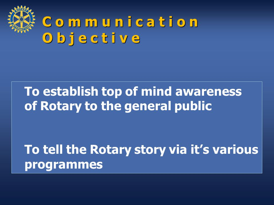To establish top of mind awareness of Rotary to the general public To tell the Rotary story via it's various programmes C o m m u n i c a t i o n O b j e c t i v e