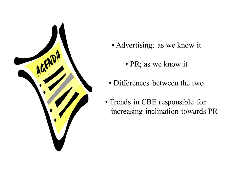 Advertising; as we know it PR; as we know it Differences between the two Trends in CBE responsible for increasing inclination towards PR