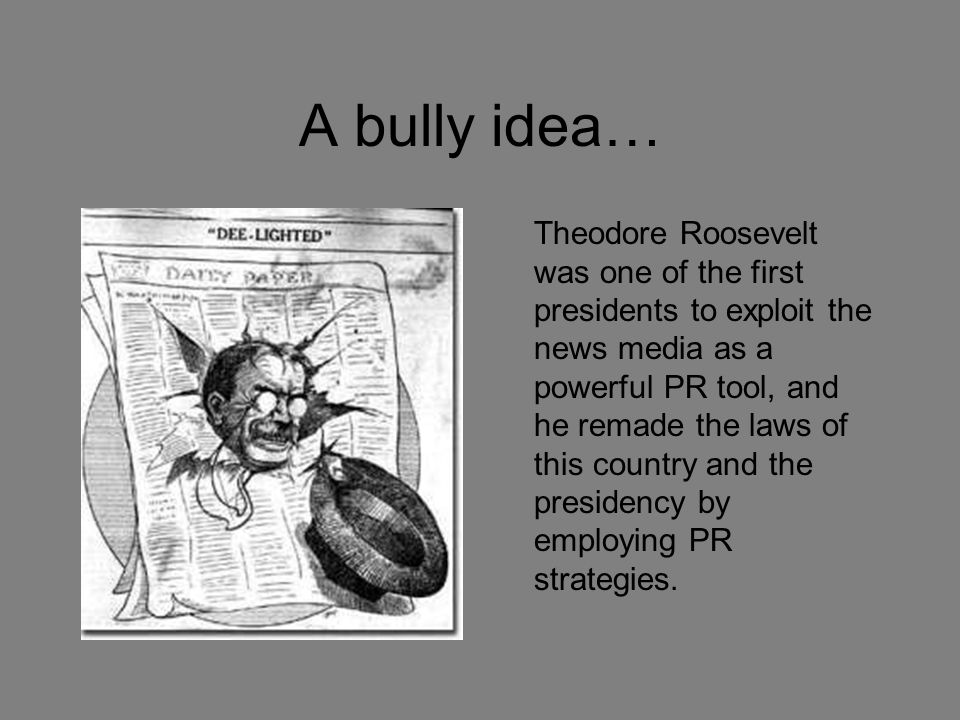 A bully idea… Theodore Roosevelt was one of the first presidents to exploit the news media as a powerful PR tool, and he remade the laws of this count