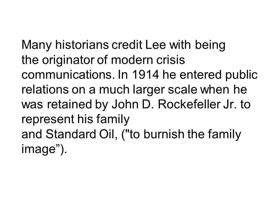 Many historians credit Lee with being the originator of modern crisis communications. In 1914 he entered public relations on a much larger scale when