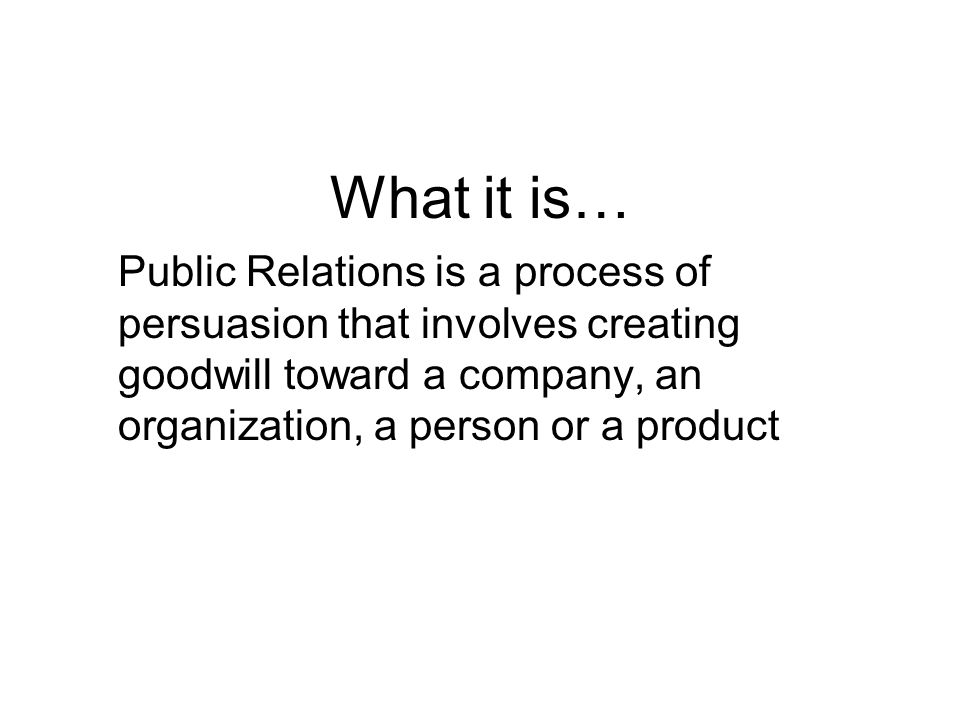 What it is… Public Relations is a process of persuasion that involves creating goodwill toward a company, an organization, a person or a product