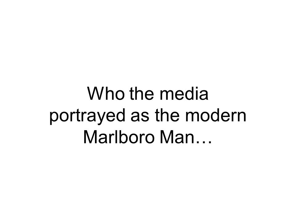Who the media portrayed as the modern Marlboro Man…