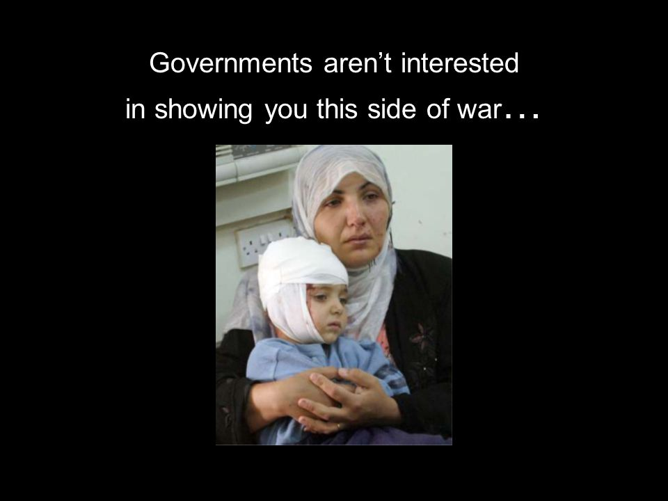 Governments aren't interested in showing you this side of war …