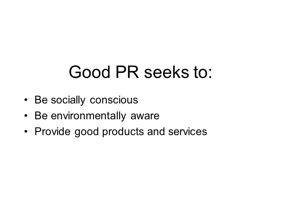 Good PR seeks to: Be socially conscious Be environmentally aware Provide good products and services