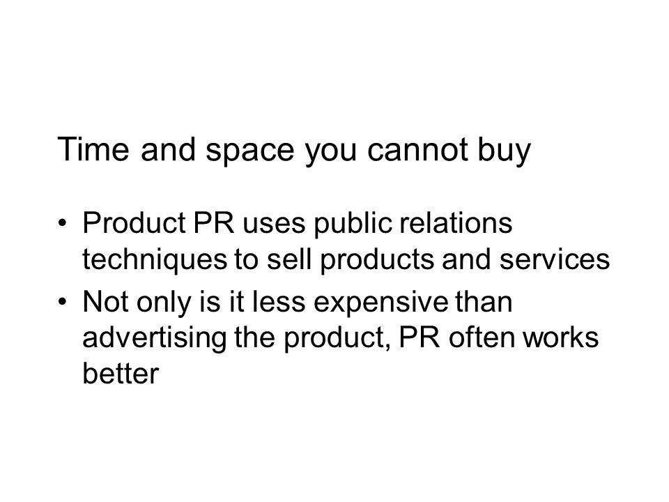 Time and space you cannot buy Product PR uses public relations techniques to sell products and services Not only is it less expensive than advertising