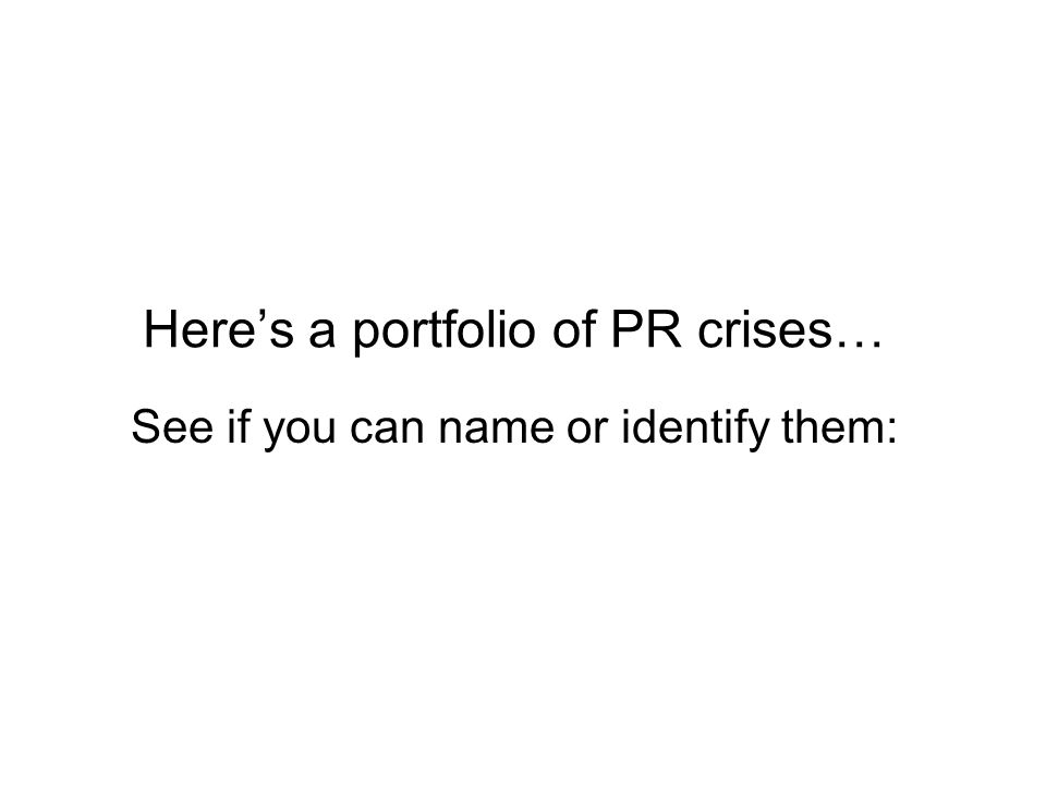 Here's a portfolio of PR crises… See if you can name or identify them: