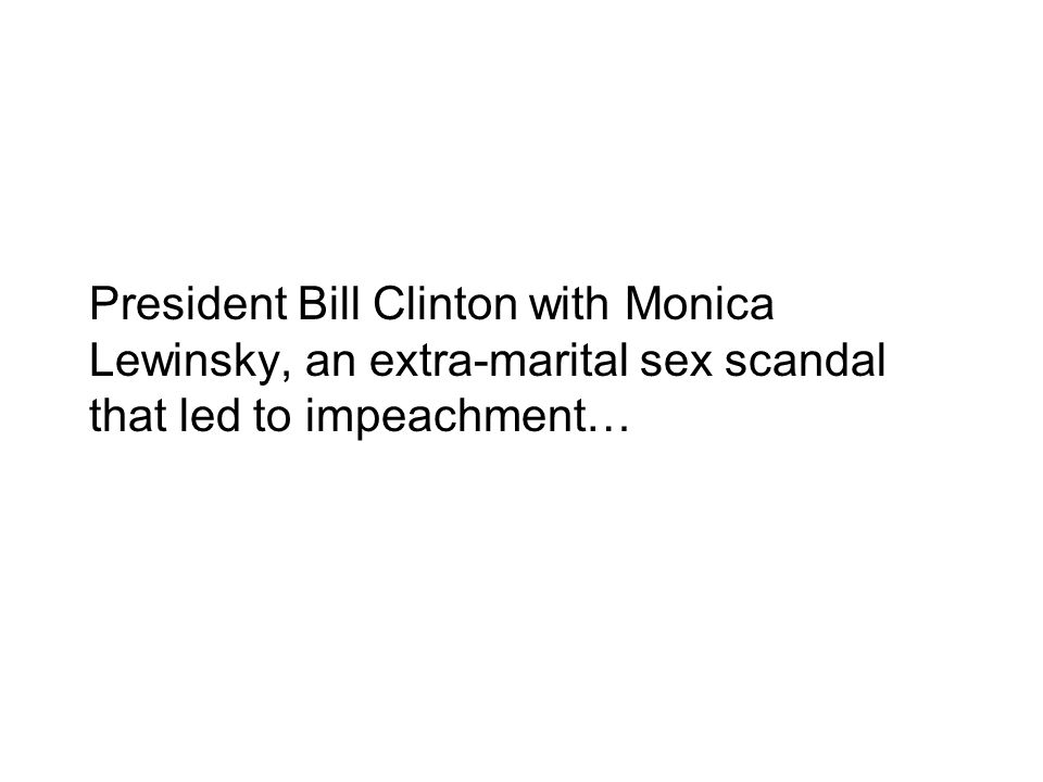 President Bill Clinton with Monica Lewinsky, an extra-marital sex scandal that led to impeachment…