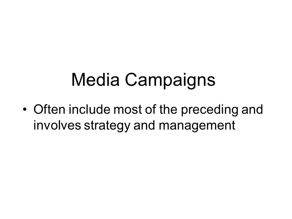 Media Campaigns Often include most of the preceding and involves strategy and management