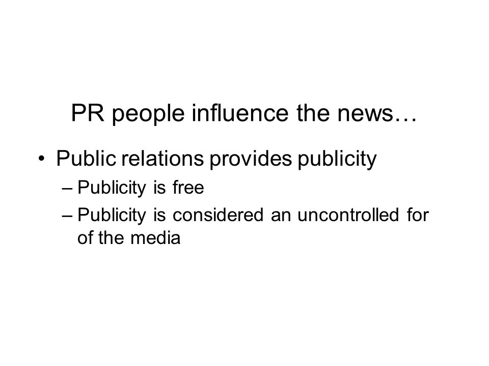 PR people influence the news… Public relations provides publicity –Publicity is free –Publicity is considered an uncontrolled for of the media