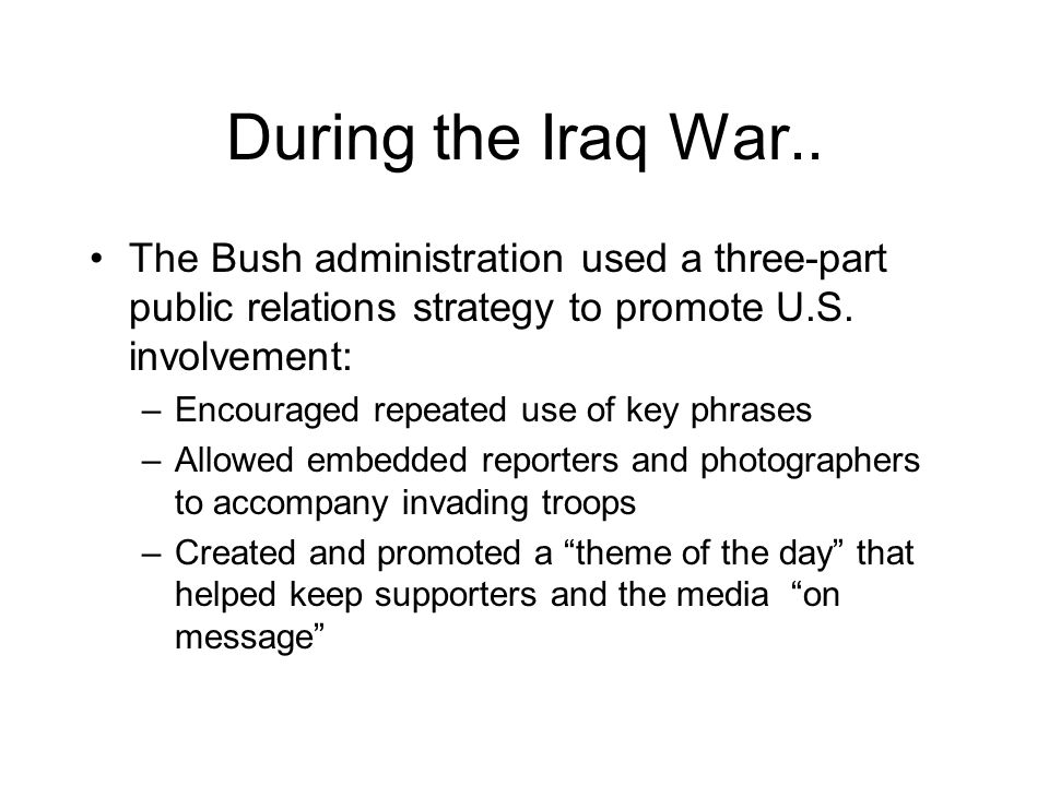 During the Iraq War.. The Bush administration used a three-part public relations strategy to promote U.S. involvement: –Encouraged repeated use of key