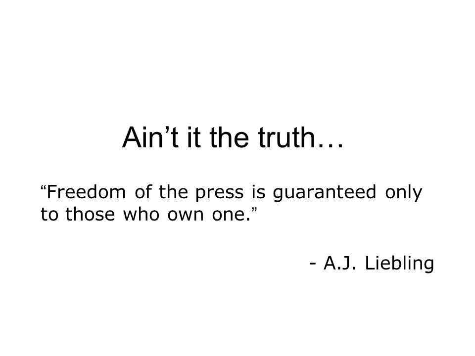 "Ain't it the truth… "" Freedom of the press is guaranteed only to those who own one. "" - A.J. Liebling"