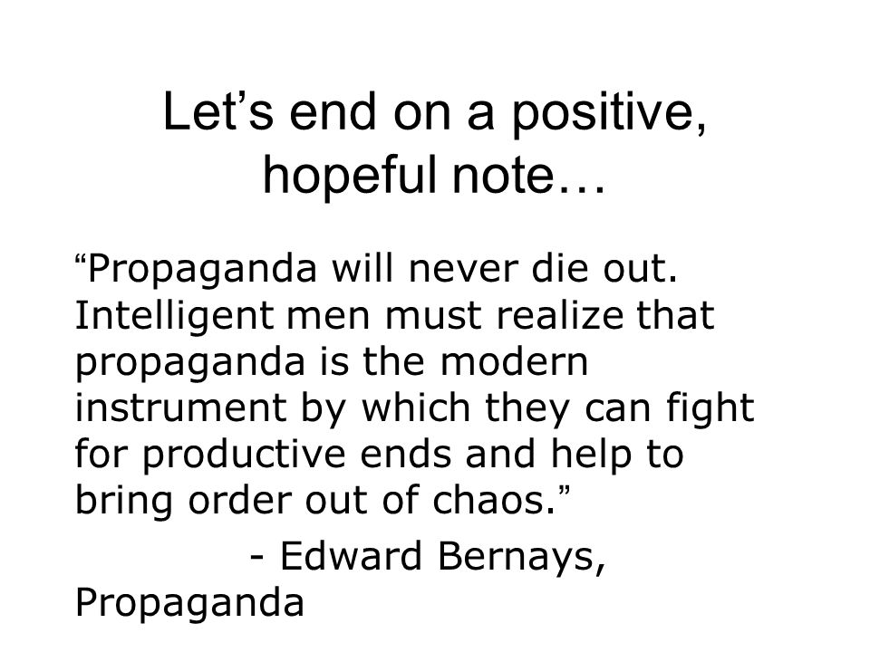 "Let's end on a positive, hopeful note… "" Propaganda will never die out. Intelligent men must realize that propaganda is the modern instrument by which"