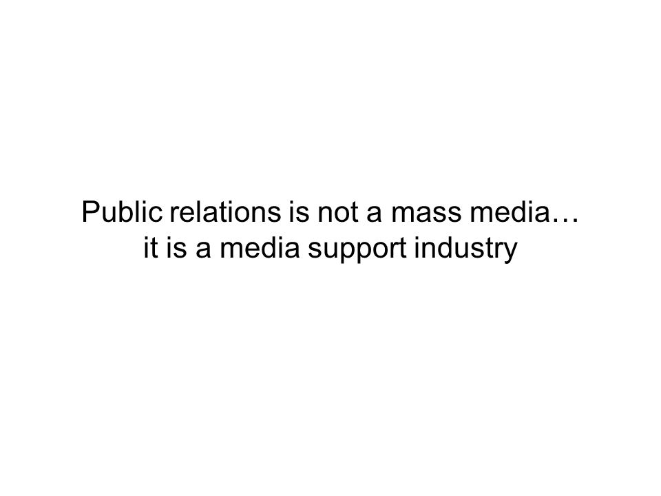 Public relations is not a mass media… it is a media support industry