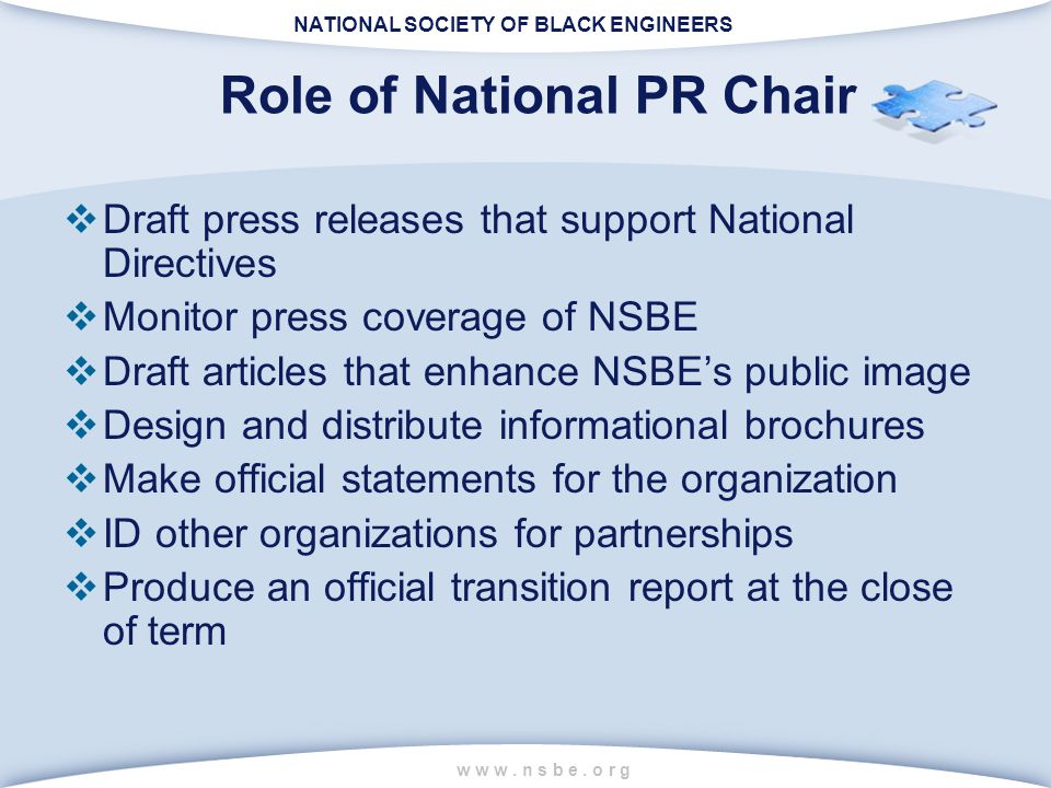NATIONAL SOCIETY OF BLACK ENGINEERS w w w. n s b e. o r g Role of National PR Chair  Draft press releases that support National Directives  Monitor