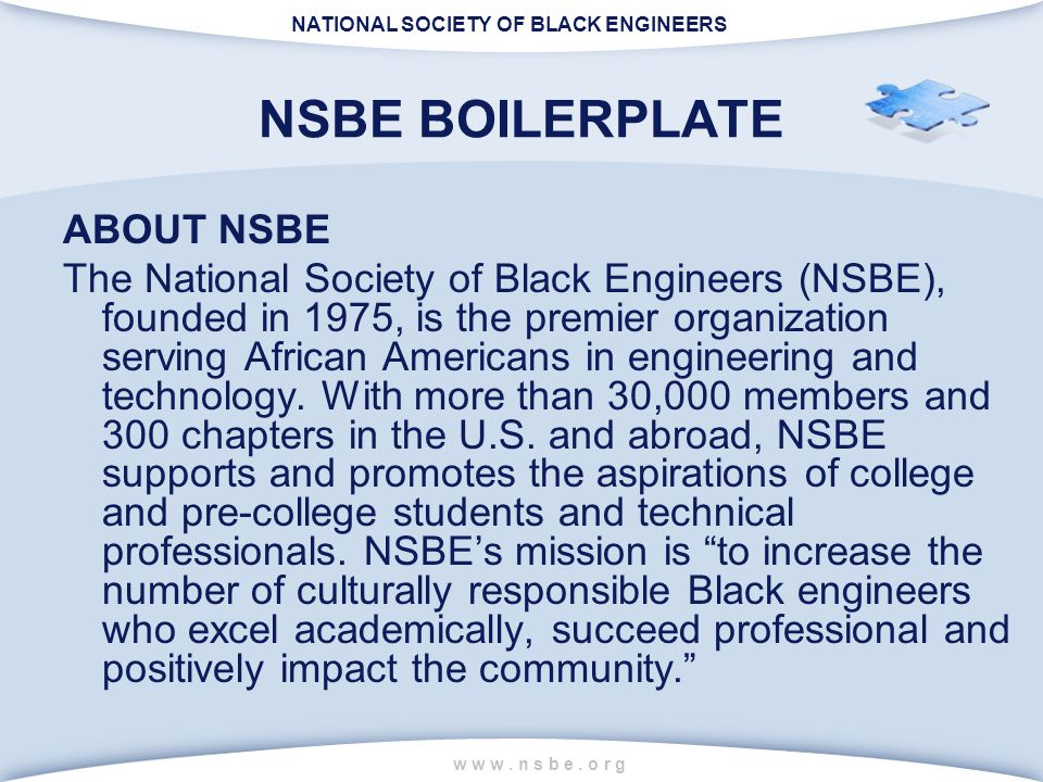 NATIONAL SOCIETY OF BLACK ENGINEERS w w w. n s b e. o r g NSBE BOILERPLATE ABOUT NSBE The National Society of Black Engineers (NSBE), founded in 1975,
