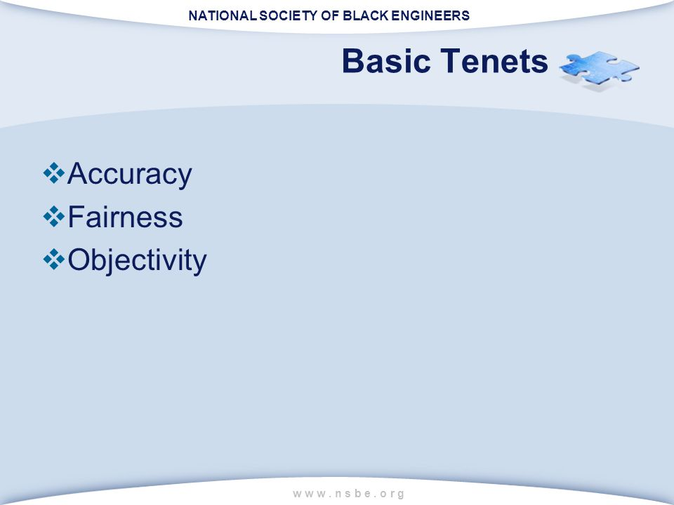 NATIONAL SOCIETY OF BLACK ENGINEERS w w w. n s b e. o r g Basic Tenets  Accuracy  Fairness  Objectivity