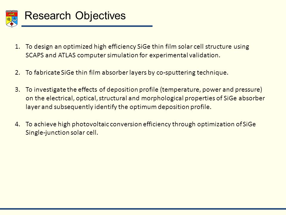 Research Objectives 1.To design an optimized high efficiency SiGe thin film solar cell structure using SCAPS and ATLAS computer simulation for experimental validation.