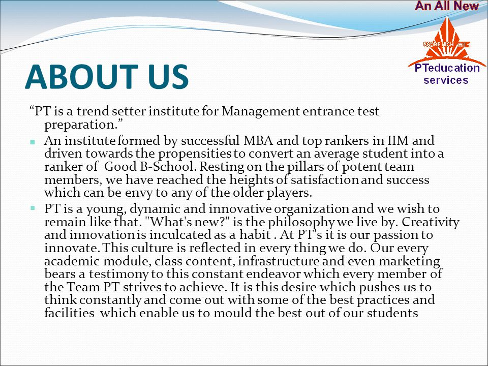 """ABOUT US """"PT is a trend setter institute for Management entrance test preparation."""" An institute formed by successful MBA and top rankers in IIM and d"""