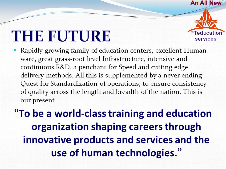 THE FUTURE  Rapidly growing family of education centers, excellent Human- ware, great grass-root level Infrastructure, intensive and continuous R&D, a penchant for Speed and cutting edge delivery methods.