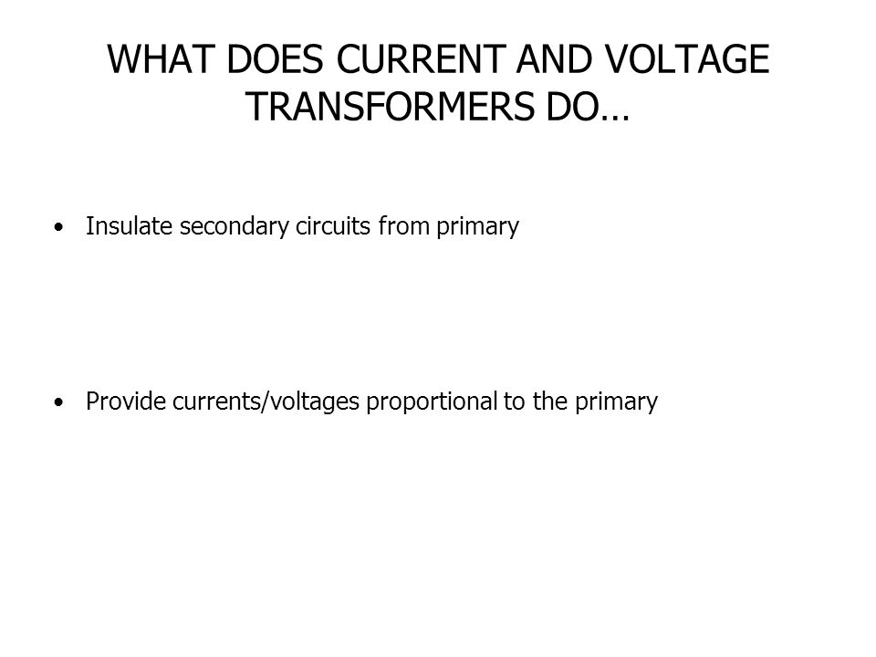 WHAT DOES CURRENT AND VOLTAGE TRANSFORMERS DO… Insulate secondary circuits from primary Provide currents/voltages proportional to the primary