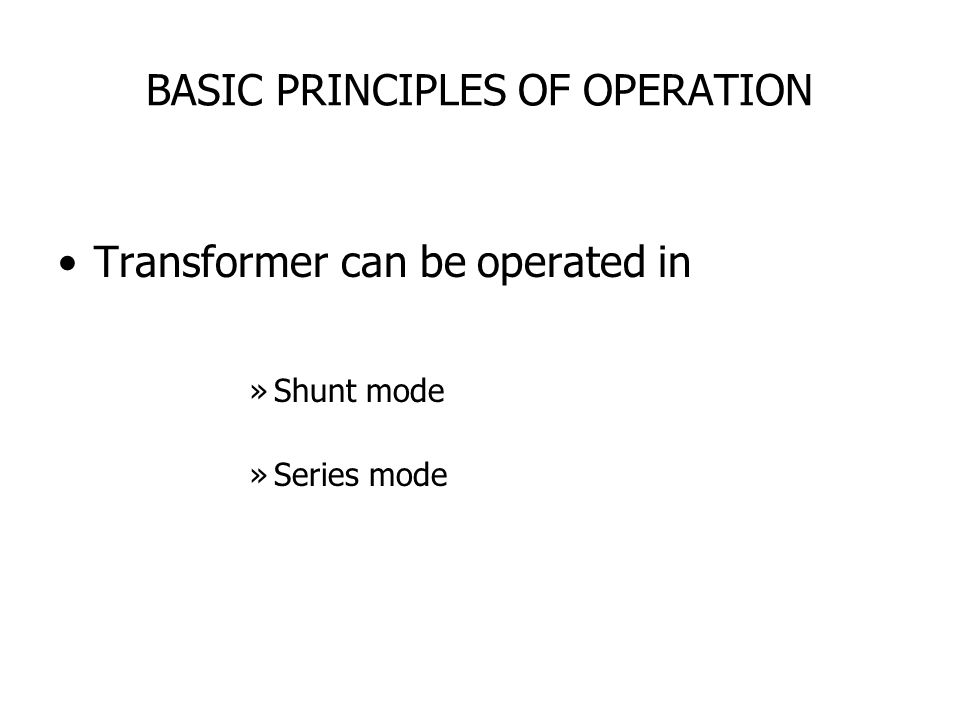 BASIC PRINCIPLES OF OPERATION Transformer can be operated in »Shunt mode »Series mode